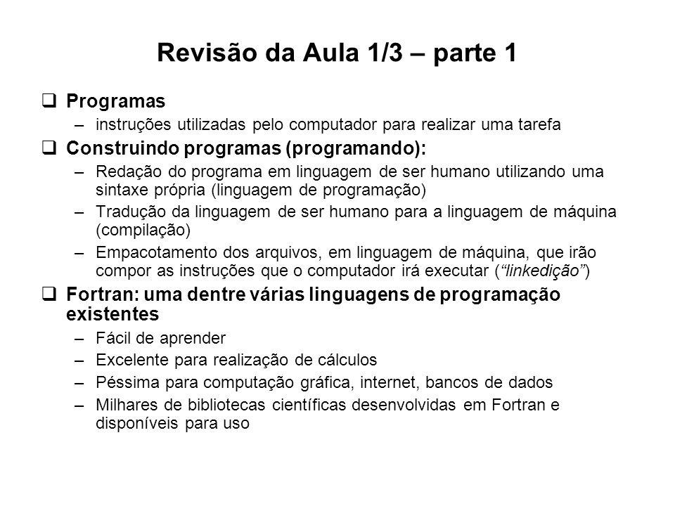 Revisão da Aula 1/3 – parte 1  Programas –instruções utilizadas pelo computador para realizar uma tarefa  Construindo programas (programando): –Reda