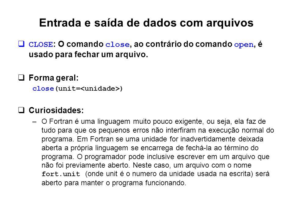 Entrada e saída de dados com arquivos  CLOSE : O comando close, ao contrário do comando open, é usado para fechar um arquivo.  Forma geral: close(un