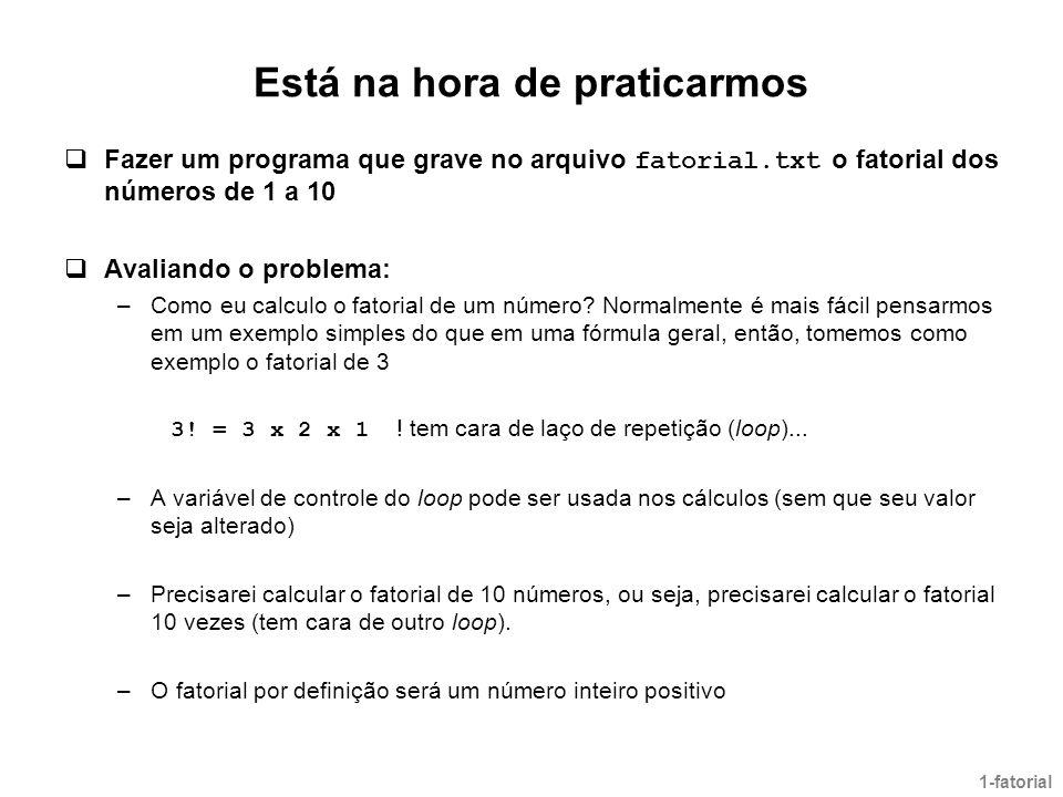 Está na hora de praticarmos  Fazer um programa que grave no arquivo fatorial.txt o fatorial dos números de 1 a 10  Avaliando o problema: –Como eu ca