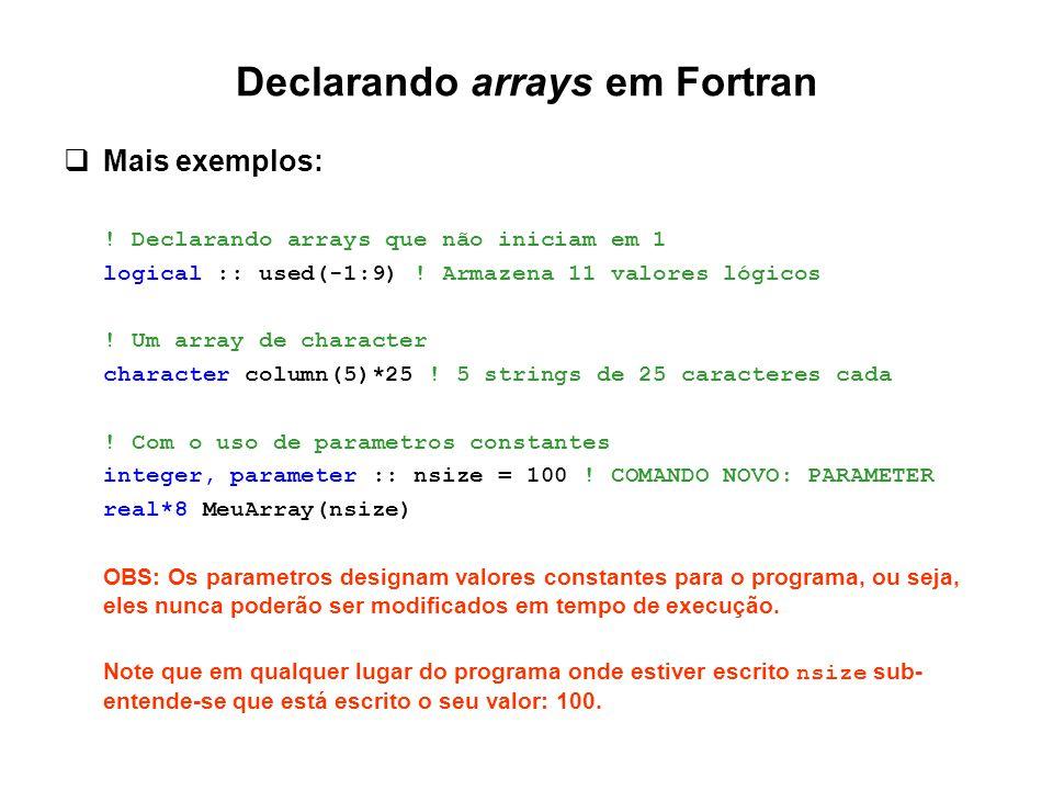 Declarando arrays em Fortran  Mais exemplos: ! Declarando arrays que não iniciam em 1 logical :: used(-1:9) ! Armazena 11 valores lógicos ! Um array