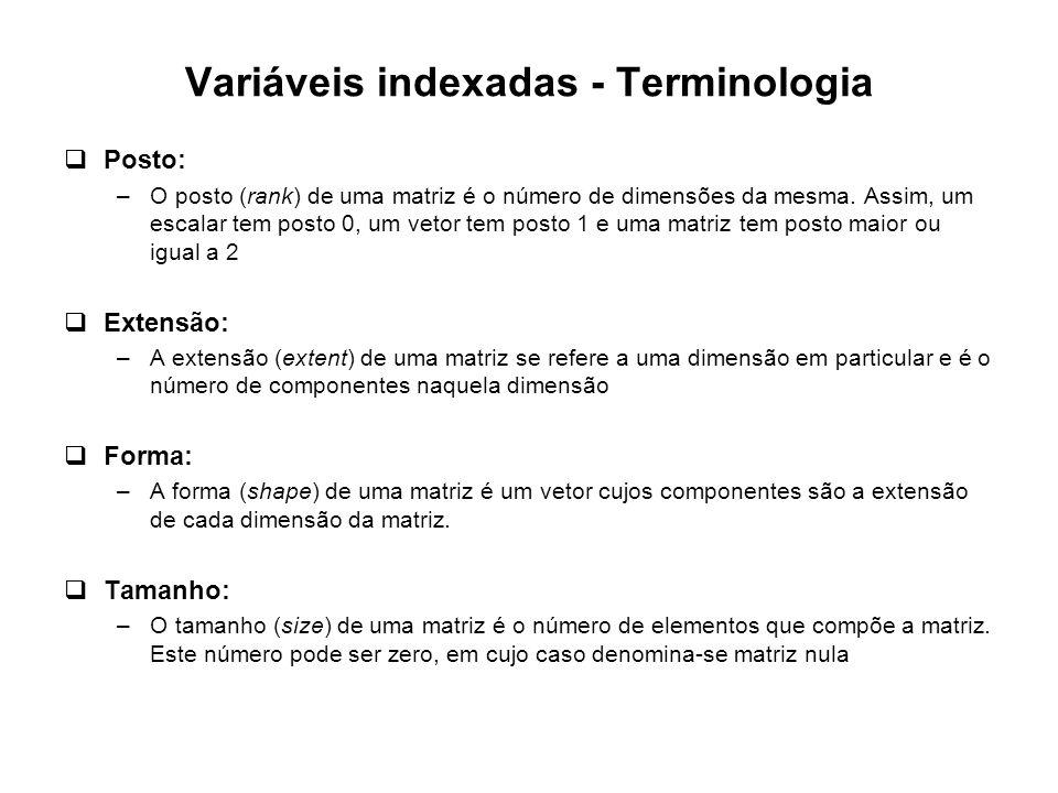 Variáveis indexadas - Terminologia  Posto: –O posto (rank) de uma matriz é o número de dimensões da mesma. Assim, um escalar tem posto 0, um vetor te