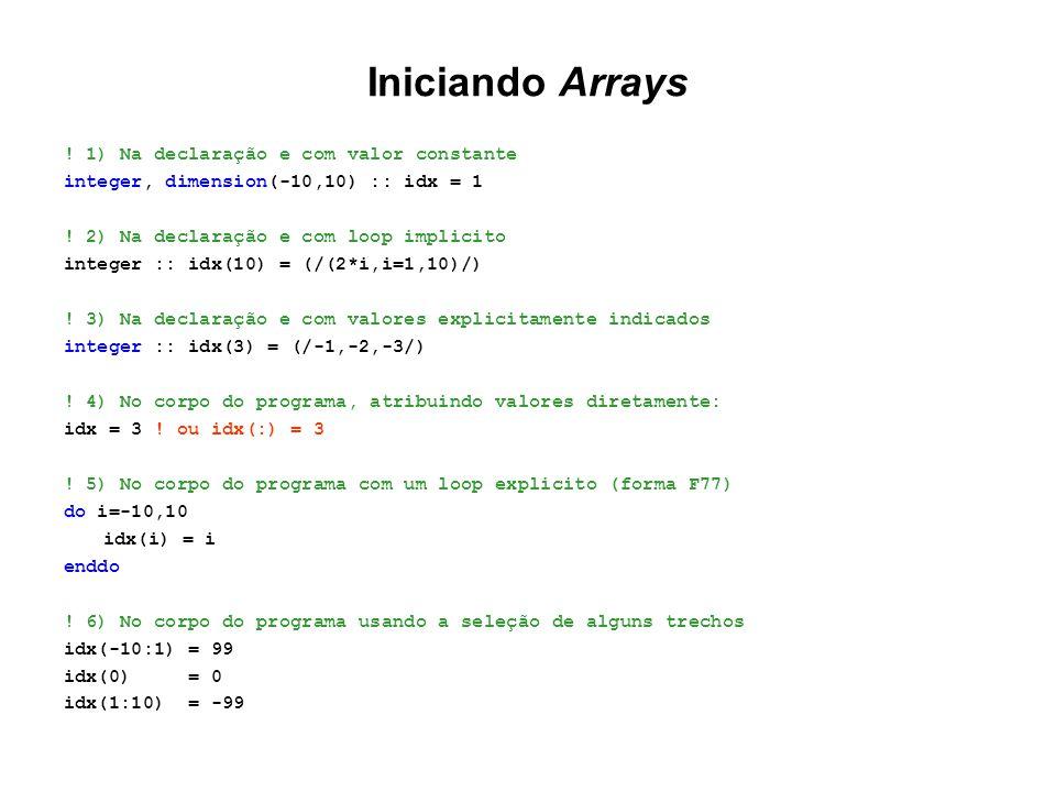 Iniciando Arrays ! 1) Na declaração e com valor constante integer, dimension(-10,10) :: idx = 1 ! 2) Na declaração e com loop implicito integer :: idx