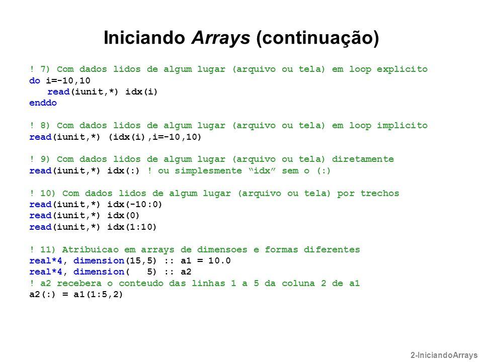 Iniciando Arrays (continuação) ! 7) Com dados lidos de algum lugar (arquivo ou tela) em loop explicito do i=-10,10 read(iunit,*) idx(i) enddo ! 8) Com