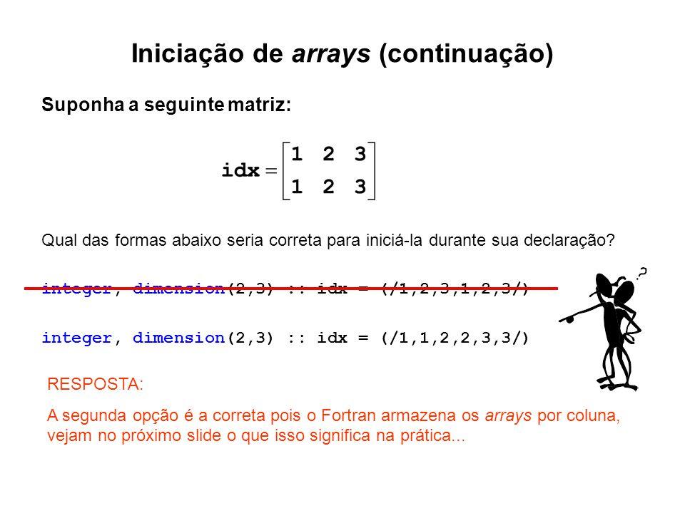 Iniciação de arrays (continuação) Suponha a seguinte matriz: Qual das formas abaixo seria correta para iniciá-la durante sua declaração? integer, dime