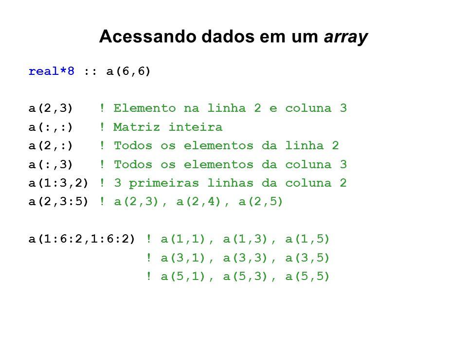 Acessando dados em um array real*8 :: a(6,6) a(2,3) ! Elemento na linha 2 e coluna 3 a(:,:) ! Matriz inteira a(2,:) ! Todos os elementos da linha 2 a(