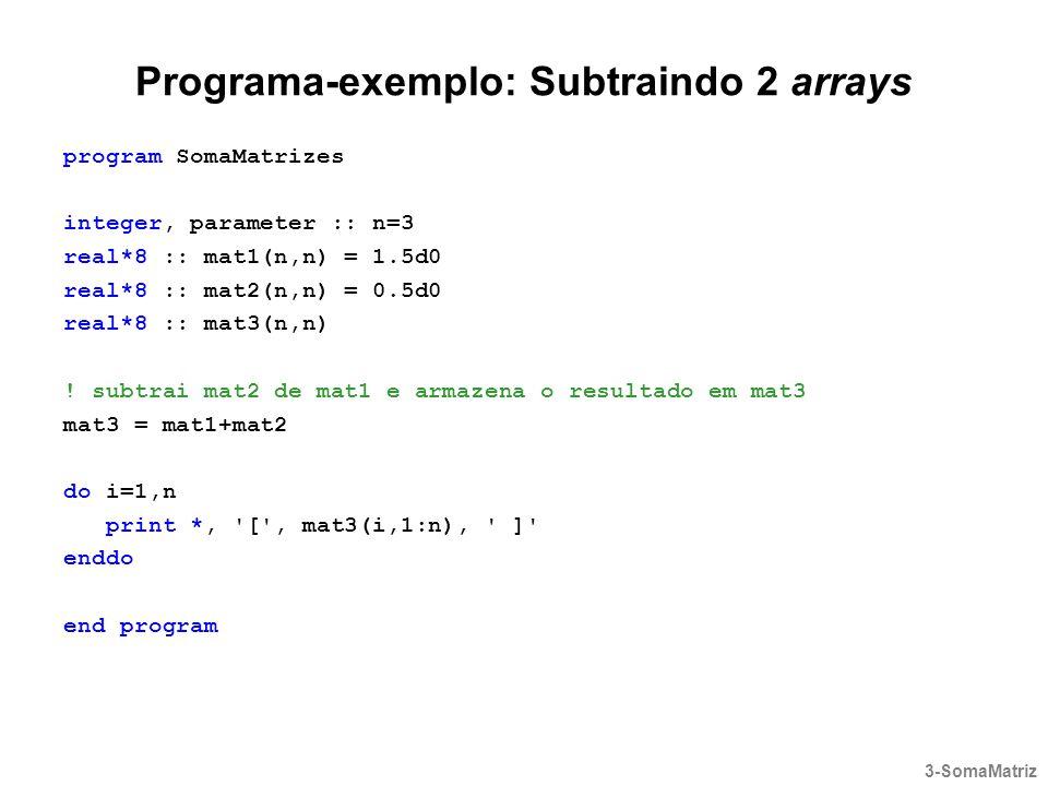 Programa-exemplo: Subtraindo 2 arrays program SomaMatrizes integer, parameter :: n=3 real*8 :: mat1(n,n) = 1.5d0 real*8 :: mat2(n,n) = 0.5d0 real*8 ::