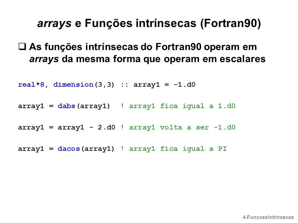 arrays e Funções intrínsecas (Fortran90)  As funções intrínsecas do Fortran90 operam em arrays da mesma forma que operam em escalares real*8, dimensi