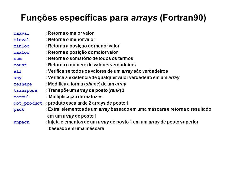 Funções específicas para arrays (Fortran90) maxval : Retorna o maior valor minval : Retorna o menor valor minloc : Retorna a posição do menor valor ma