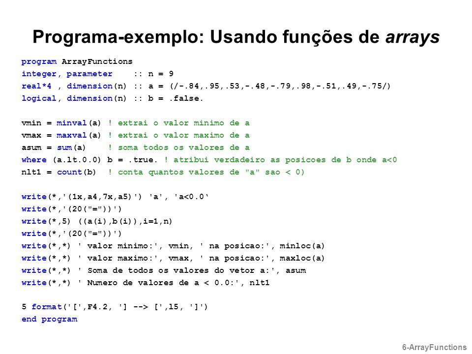 Programa-exemplo: Usando funções de arrays program ArrayFunctions integer, parameter :: n = 9 real*4, dimension(n) :: a = (/-.84,.95,.53,-.48,-.79,.98