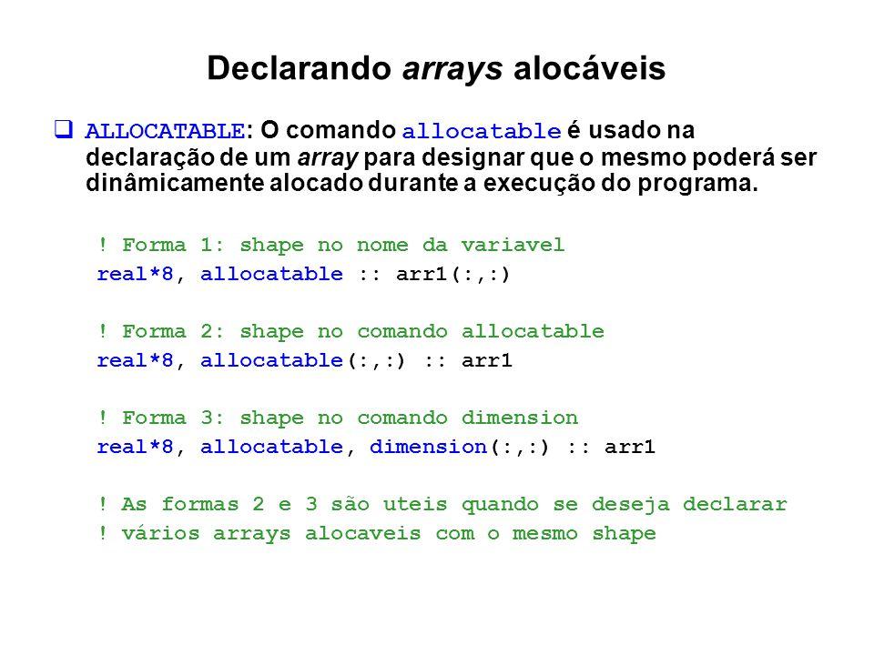 Declarando arrays alocáveis  ALLOCATABLE : O comando allocatable é usado na declaração de um array para designar que o mesmo poderá ser dinâmicamente
