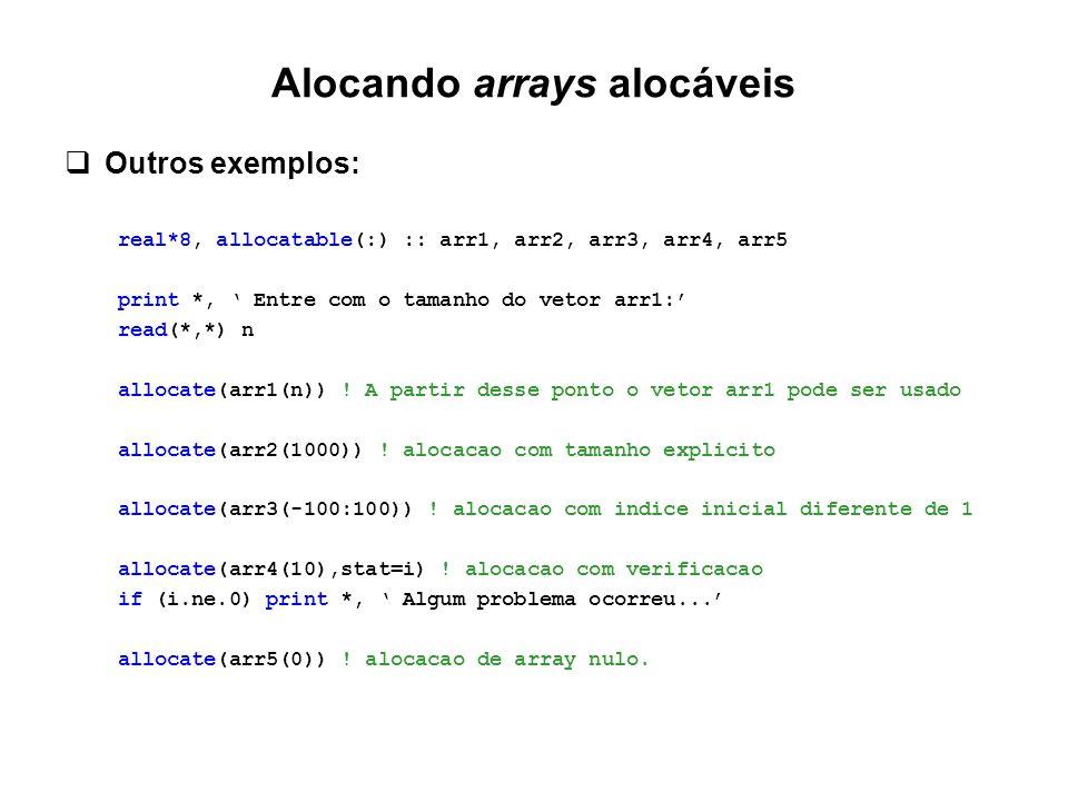 Alocando arrays alocáveis  Outros exemplos: real*8, allocatable(:) :: arr1, arr2, arr3, arr4, arr5 print *, ' Entre com o tamanho do vetor arr1:' rea