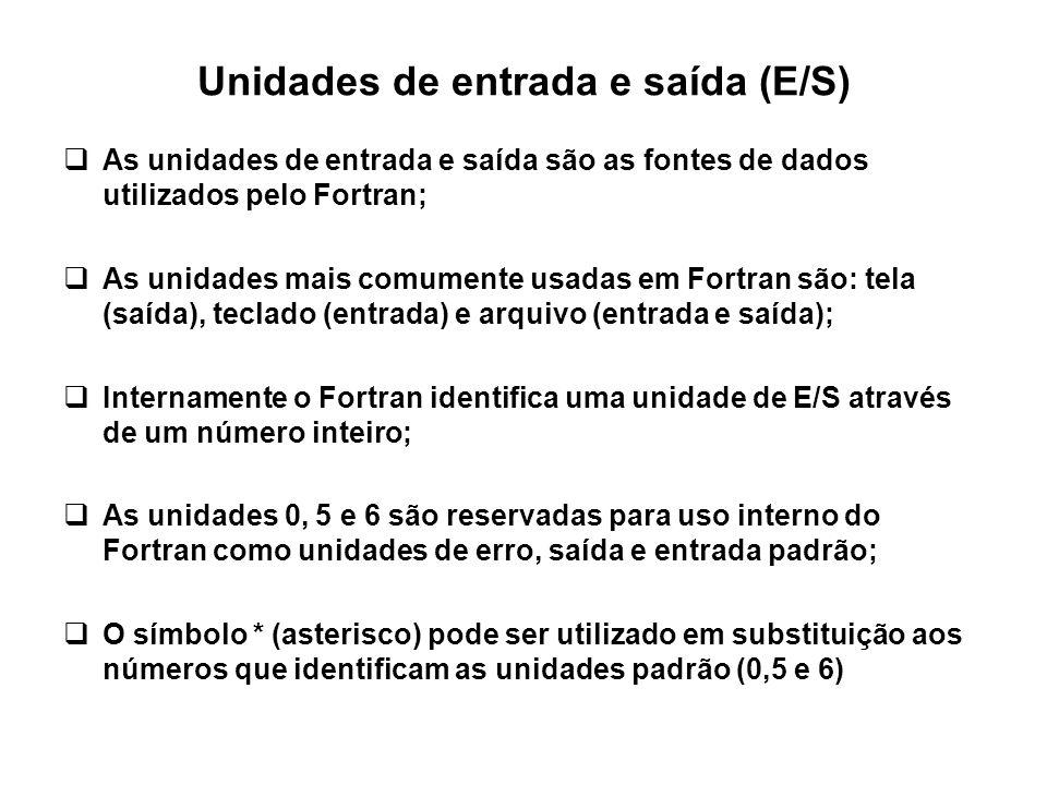 Unidades de entrada e saída (E/S)  As unidades de entrada e saída são as fontes de dados utilizados pelo Fortran;  As unidades mais comumente usadas