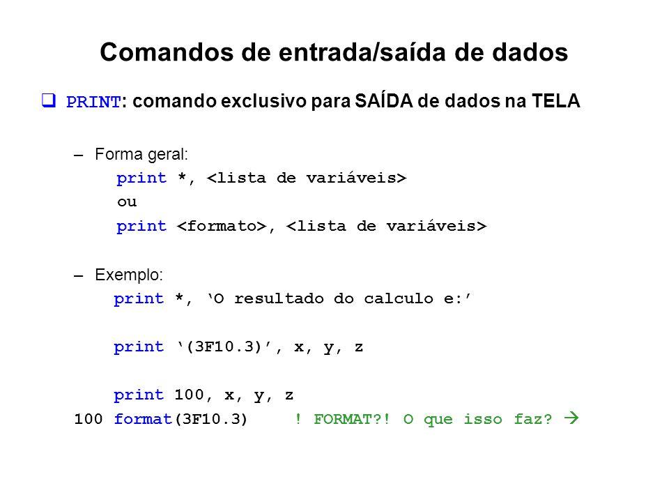 Comandos de entrada/saída de dados  PRINT : comando exclusivo para SAÍDA de dados na TELA –Forma geral: print *, ou print, –Exemplo: print *, 'O resu