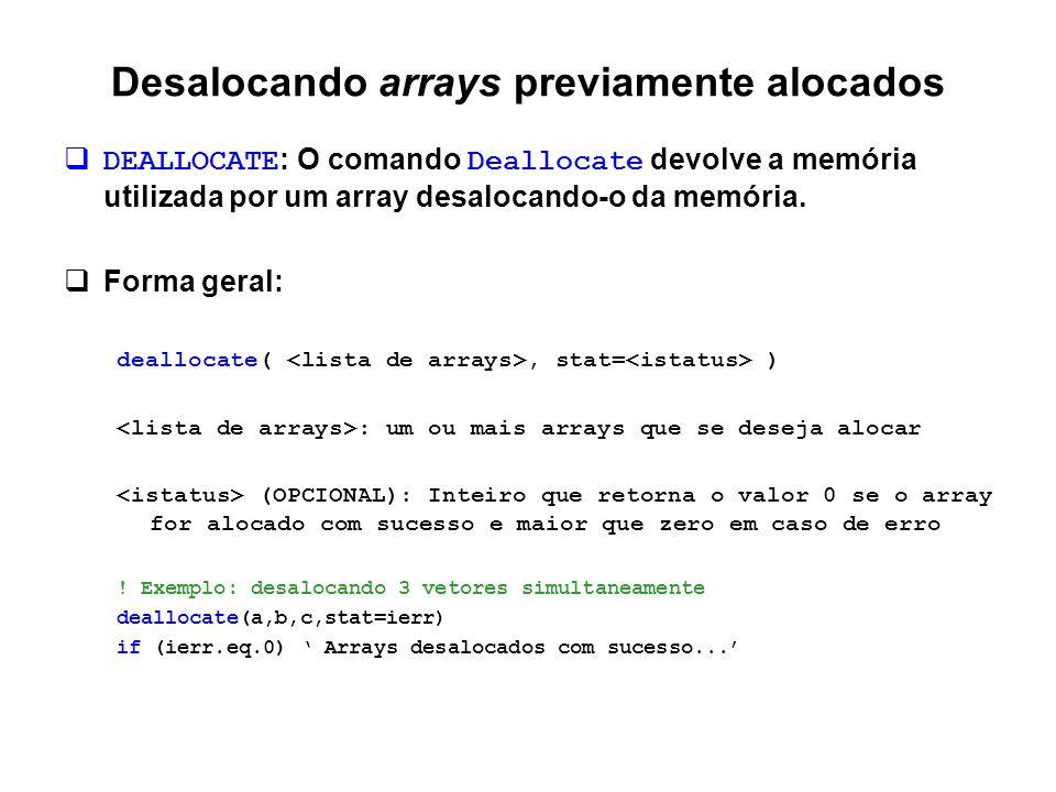 Desalocando arrays previamente alocados  DEALLOCATE : O comando Deallocate devolve a memória utilizada por um array desalocando-o da memória.  Forma