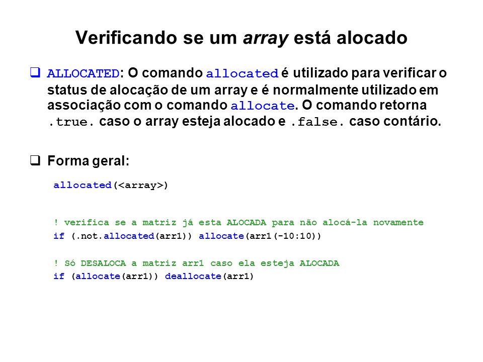 Verificando se um array está alocado  ALLOCATED : O comando allocated é utilizado para verificar o status de alocação de um array e é normalmente uti