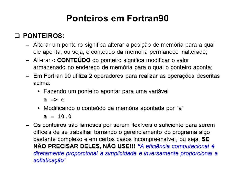 Ponteiros em Fortran90  PONTEIROS: –Alterar um ponteiro significa alterar a posição de memória para a qual ele aponta, ou seja, o conteúdo da memória