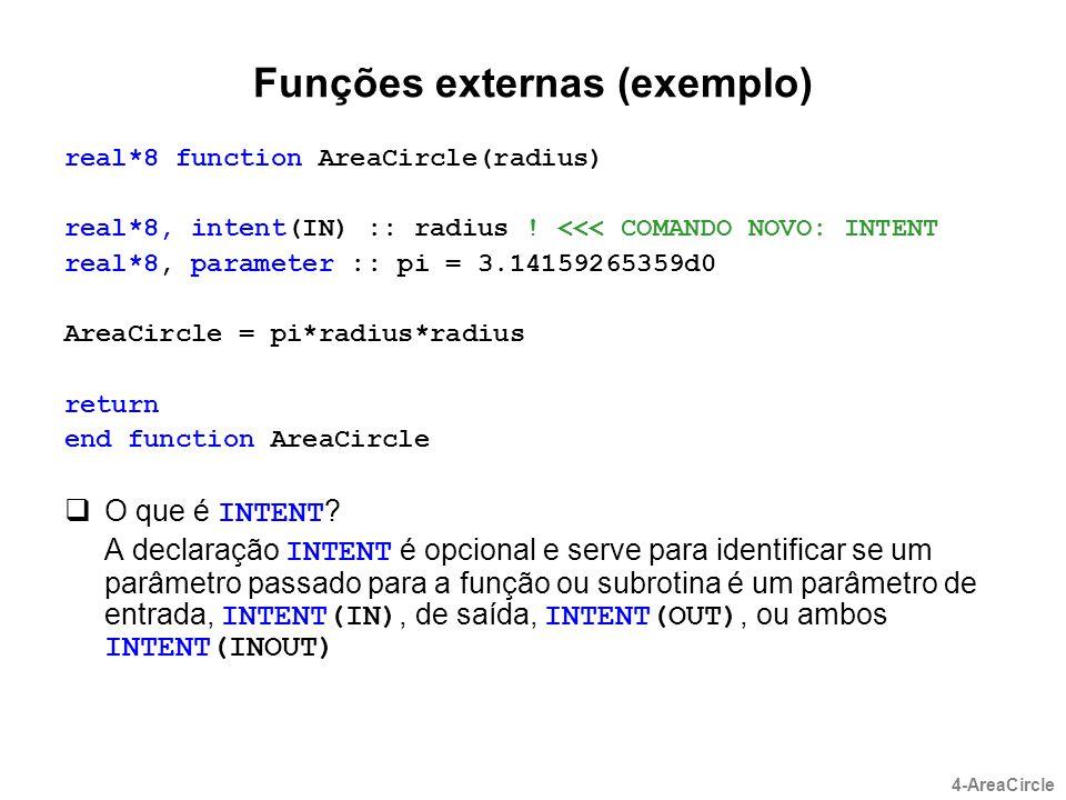 Funções externas (exemplo) real*8 function AreaCircle(radius) real*8, intent(IN) :: radius ! <<< COMANDO NOVO: INTENT real*8, parameter :: pi = 3.1415