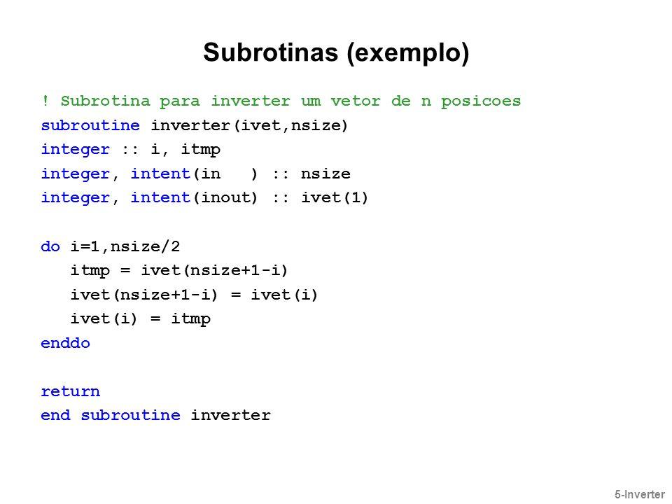 Subrotinas (exemplo) ! Subrotina para inverter um vetor de n posicoes subroutine inverter(ivet,nsize) integer :: i, itmp integer, intent(in ) :: nsize