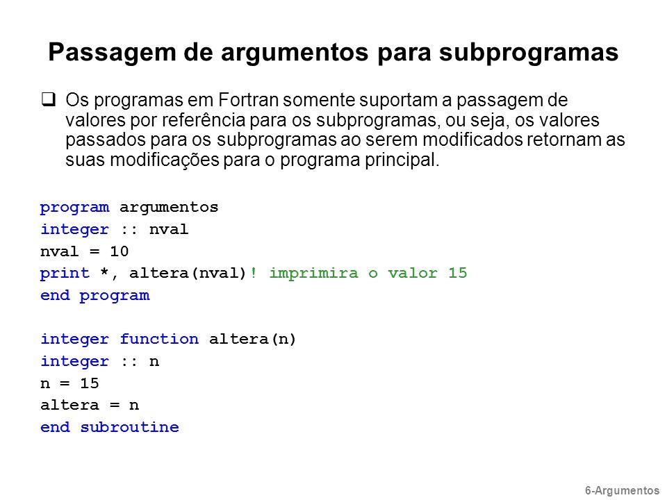 Passagem de argumentos para subprogramas  Os programas em Fortran somente suportam a passagem de valores por referência para os subprogramas, ou seja