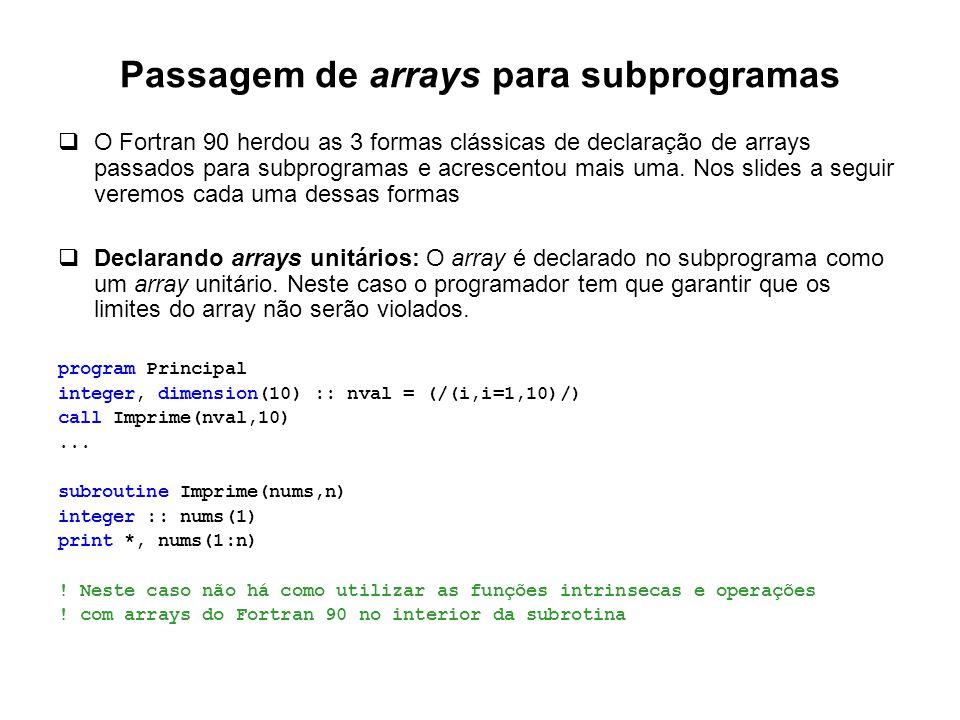 Passagem de arrays para subprogramas  O Fortran 90 herdou as 3 formas clássicas de declaração de arrays passados para subprogramas e acrescentou mais