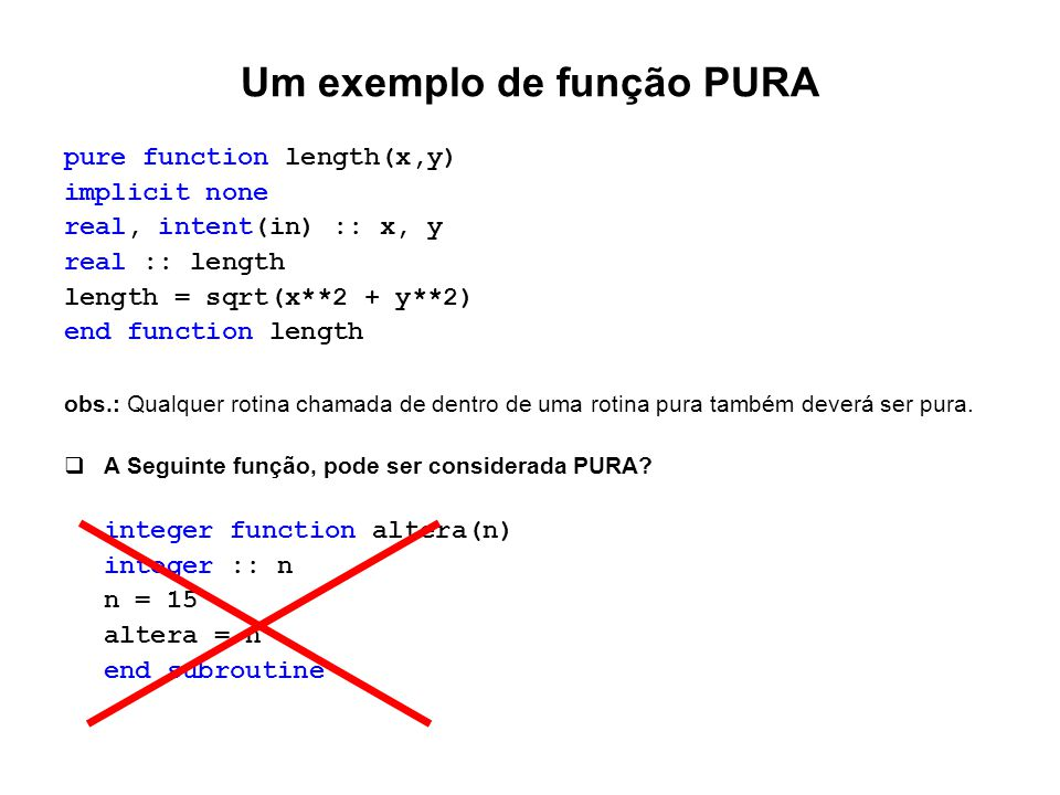 Um exemplo de função PURA pure function length(x,y) implicit none real, intent(in) :: x, y real :: length length = sqrt(x**2 + y**2) end function leng