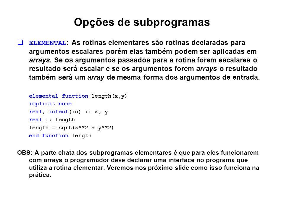 Opções de subprogramas  ELEMENTAL : As rotinas elementares são rotinas declaradas para argumentos escalares porém elas também podem ser aplicadas em