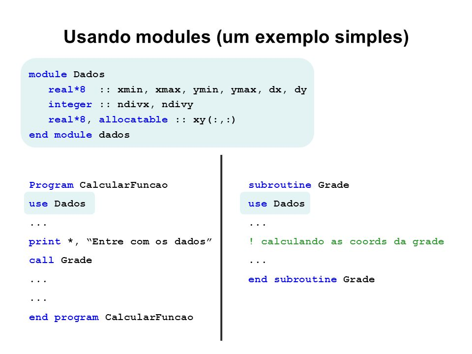 Usando modules (um exemplo simples) module Dados real*8 :: xmin, xmax, ymin, ymax, dx, dy integer :: ndivx, ndivy real*8, allocatable :: xy(:,:) end m