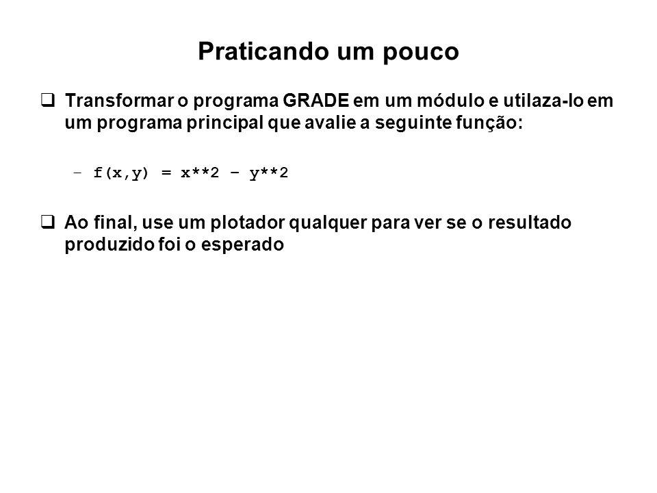 Praticando um pouco  Transformar o programa GRADE em um módulo e utilaza-lo em um programa principal que avalie a seguinte função: –f(x,y) = x**2 – y