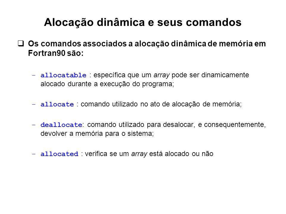 Alocação dinâmica e seus comandos  Os comandos associados a alocação dinâmica de memória em Fortran90 são: –allocatable : específica que um array pod