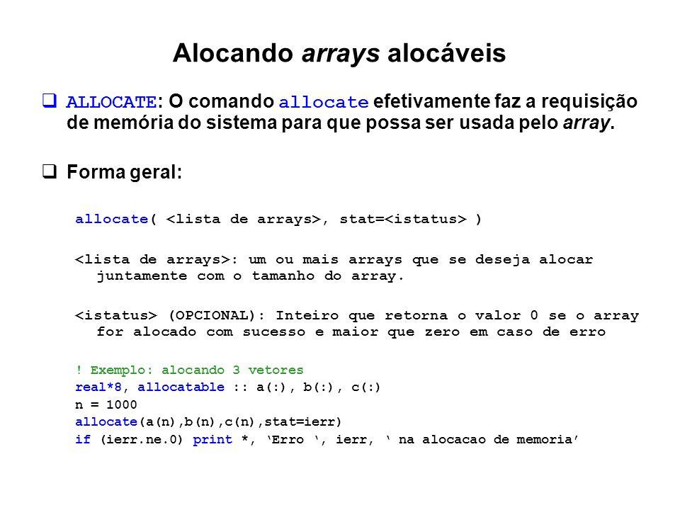 Alocando arrays alocáveis  Outros exemplos: real*8, allocatable, dimension(:) :: arr1, arr2, arr3, arr4, arr5 print *, ' Entre com o tamanho do vetor arr1:' read(*,*) n allocate(arr1(n)) .