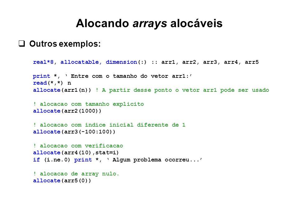 Alocando arrays alocáveis  Outros exemplos: real*8, allocatable, dimension(:) :: arr1, arr2, arr3, arr4, arr5 print *, ' Entre com o tamanho do vetor