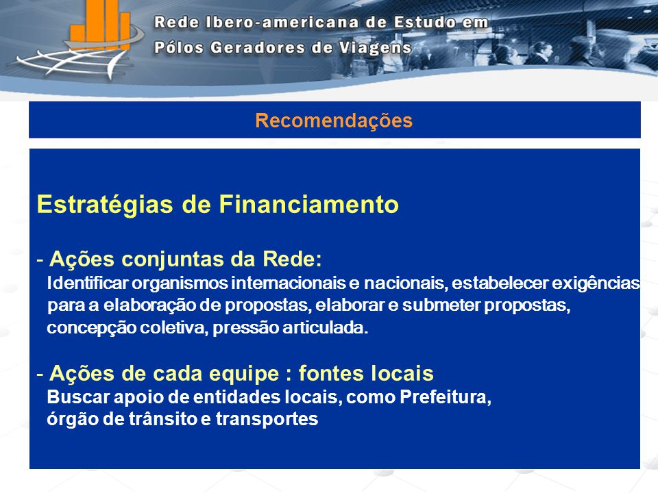 Programa de Engenharia de Transportes - COPPE/UFRJ19 Recomendações Estratégias de Financiamento - Ações conjuntas da Rede: Identificar organismos inte