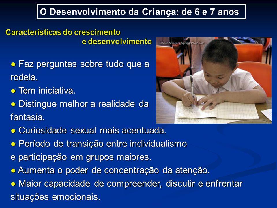 O Desenvolvimento da Criança: de 6 e 7 anos Características do crescimento e desenvolvimento e desenvolvimento ● Faz perguntas sobre tudo que a rodeia.