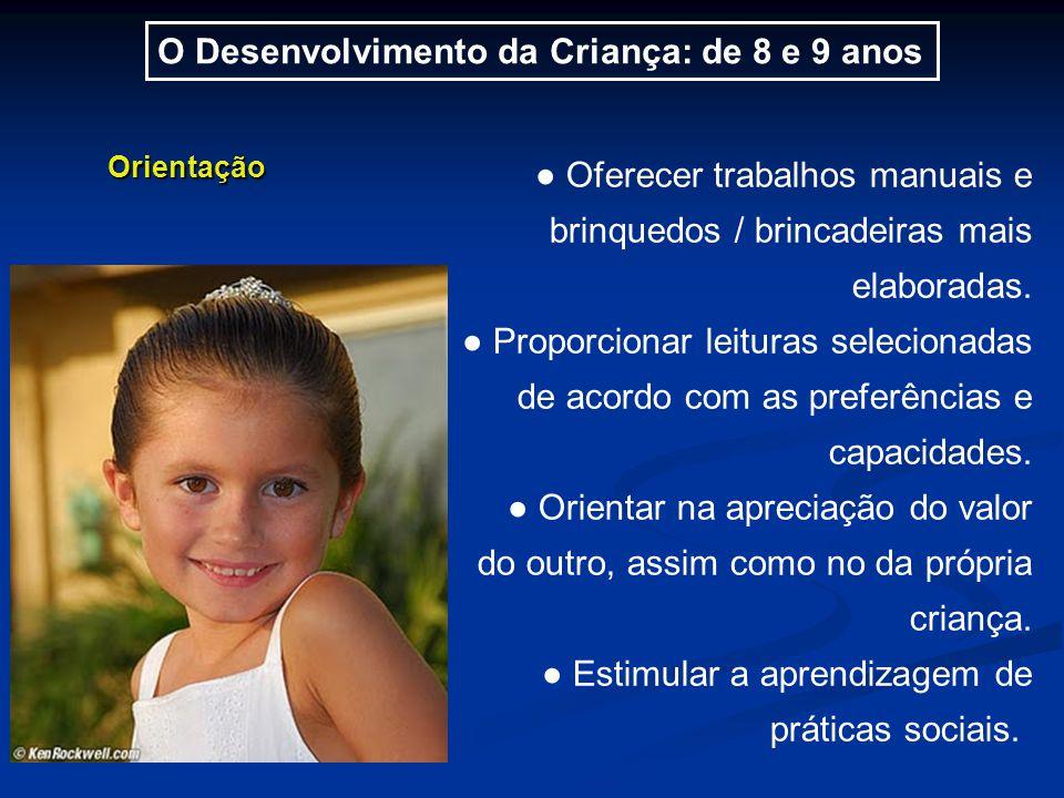 O Desenvolvimento da Criança: de 8 e 9 anos Orientação ● Oferecer trabalhos manuais e brinquedos / brincadeiras mais elaboradas.