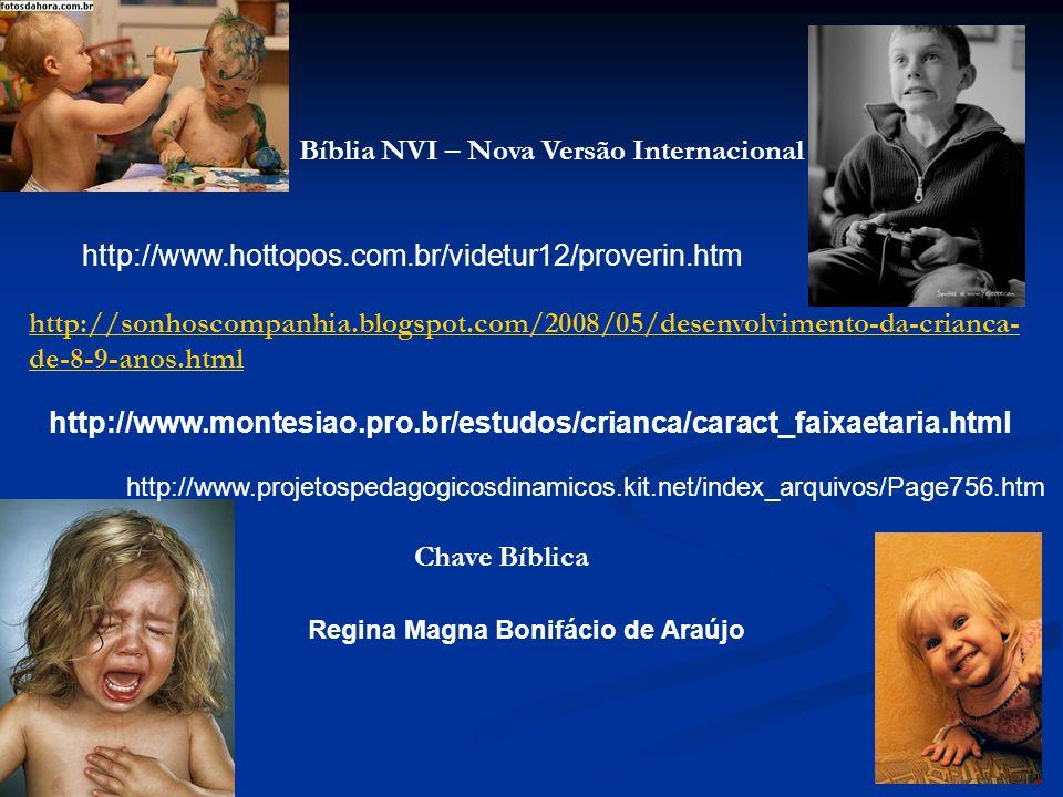 http://www.montesiao.pro.br/estudos/crianca/caract_faixaetaria.html Regina Magna Bonifácio de Araújo http://sonhoscompanhia.blogspot.com/2008/05/desenvolvimento-da-crianca- de-8-9-anos.html Bíblia NVI – Nova Versão Internacional Chave Bíblica http://www.hottopos.com.br/videtur12/proverin.htm http://www.projetospedagogicosdinamicos.kit.net/index_arquivos/Page756.htm