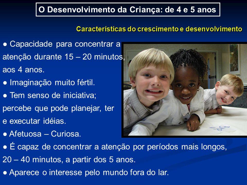 O Desenvolvimento da Criança: de 4 e 5 anos Características do crescimento e desenvolvimento ● Capacidade para concentrar a atenção durante 15 – 20 minutos, aos 4 anos.