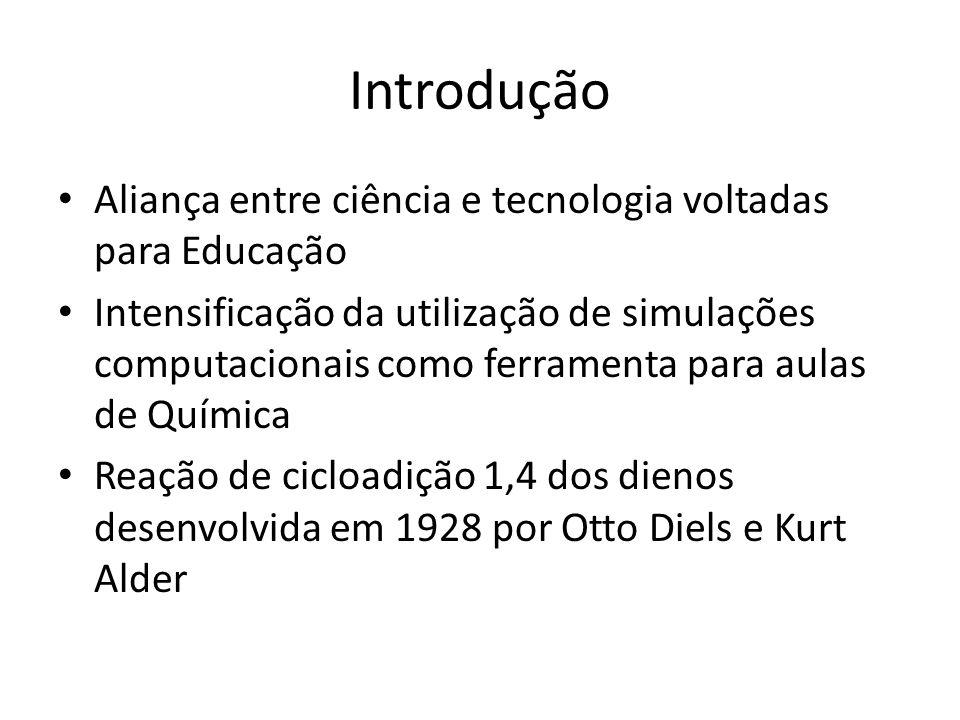 Introdução Aliança entre ciência e tecnologia voltadas para Educação Intensificação da utilização de simulações computacionais como ferramenta para aulas de Química Reação de cicloadição 1,4 dos dienos desenvolvida em 1928 por Otto Diels e Kurt Alder