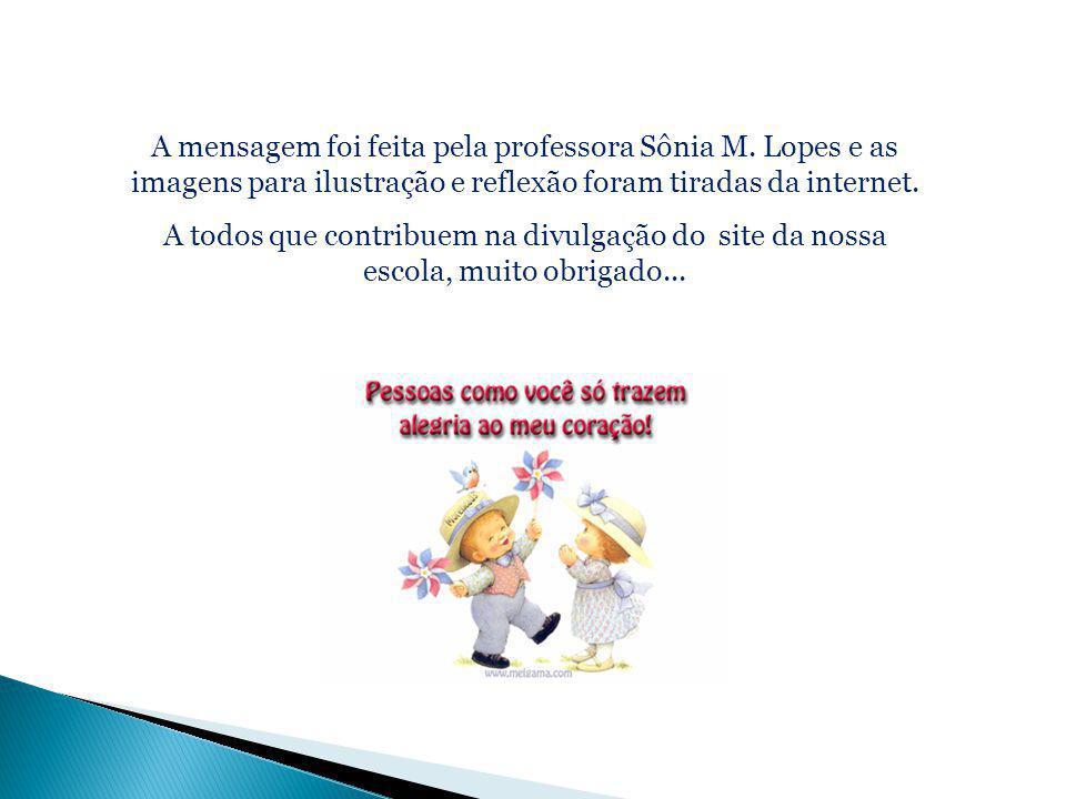 A mensagem foi feita pela professora Sônia M. Lopes e as imagens para ilustração e reflexão foram tiradas da internet. A todos que contribuem na divul