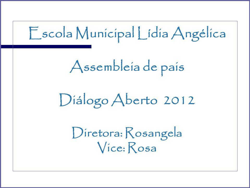 Escola Municipal Lídia Angélica Assembleia de pais Diálogo Aberto 2012 Diretora: Rosangela Vice: Rosa