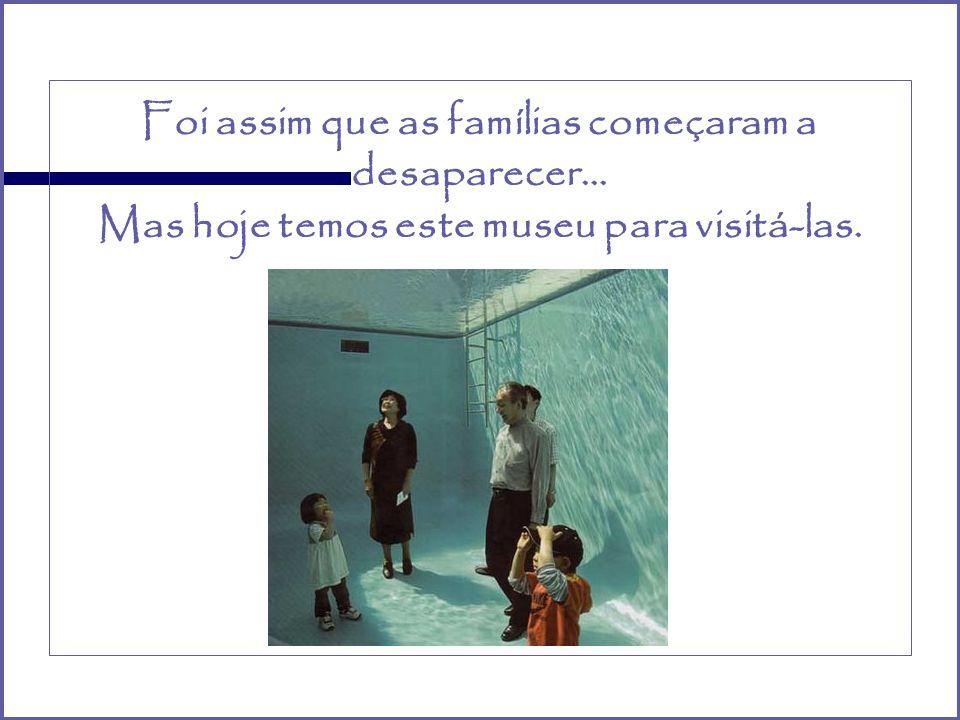 Foi assim que as famílias começaram a desaparecer… Mas hoje temos este museu para visitá-las.