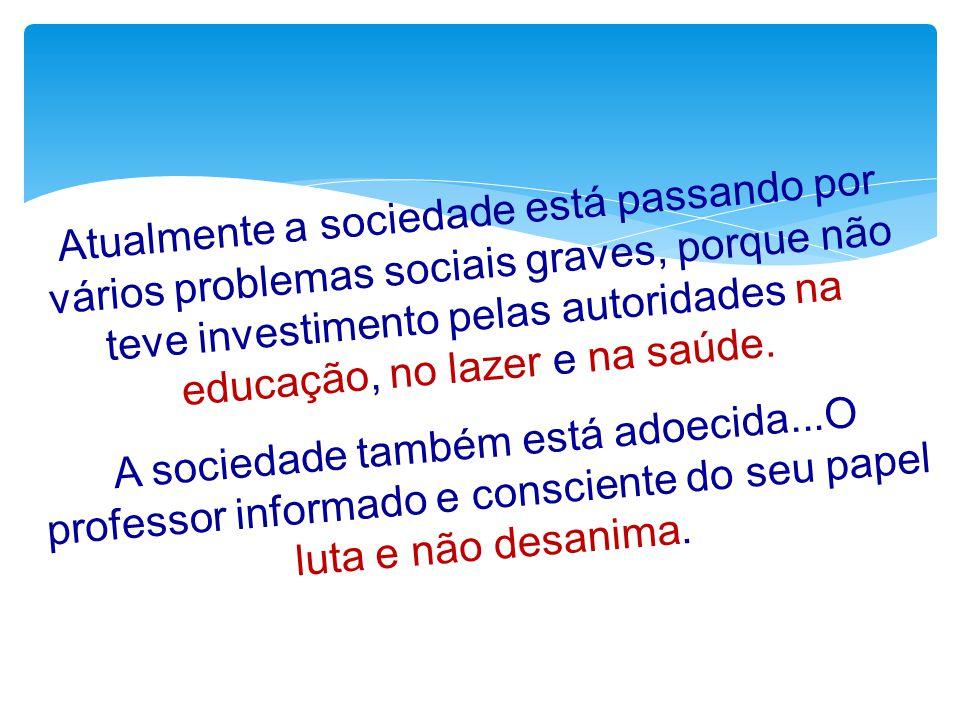 Atualmente a sociedade está passando por vários problemas sociais graves, porque não teve investimento pelas autoridades na educação, no lazer e na sa