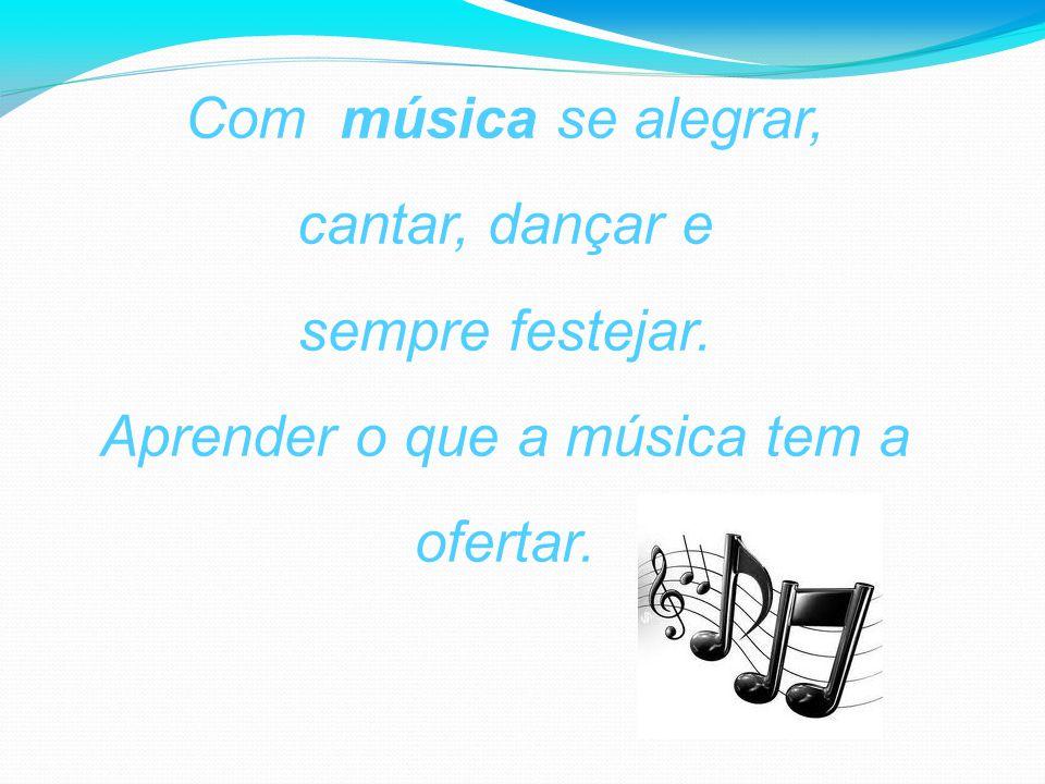 Com música se alegrar, cantar, dançar e sempre festejar. Aprender o que a música tem a ofertar.