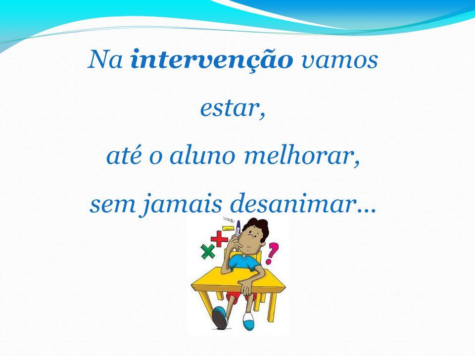Na intervenção vamos estar, até o aluno melhorar, sem jamais desanimar...