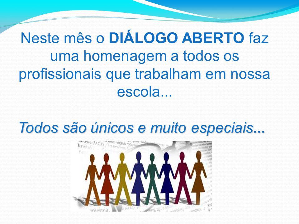 Neste mês o DIÁLOGO ABERTO faz uma homenagem a todos os profissionais que trabalham em nossa escola... Todos são únicos e muito especiais... Todos são