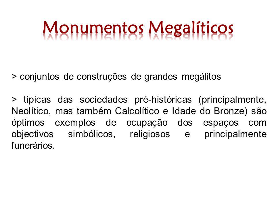 > conjuntos de construções de grandes megálitos > típicas das sociedades pré-históricas (principalmente, Neolítico, mas também Calcolítico e Idade do Bronze) são óptimos exemplos de ocupação dos espaços com objectivos simbólicos, religiosos e principalmente funerários.