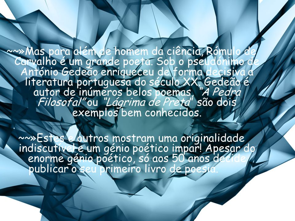 ~~»Mas para além de homem da ciência, Rómulo de Carvalho é um grande poeta. Sob o pseudónimo de António Gedeão enriqueceu de forma decisiva a literatu