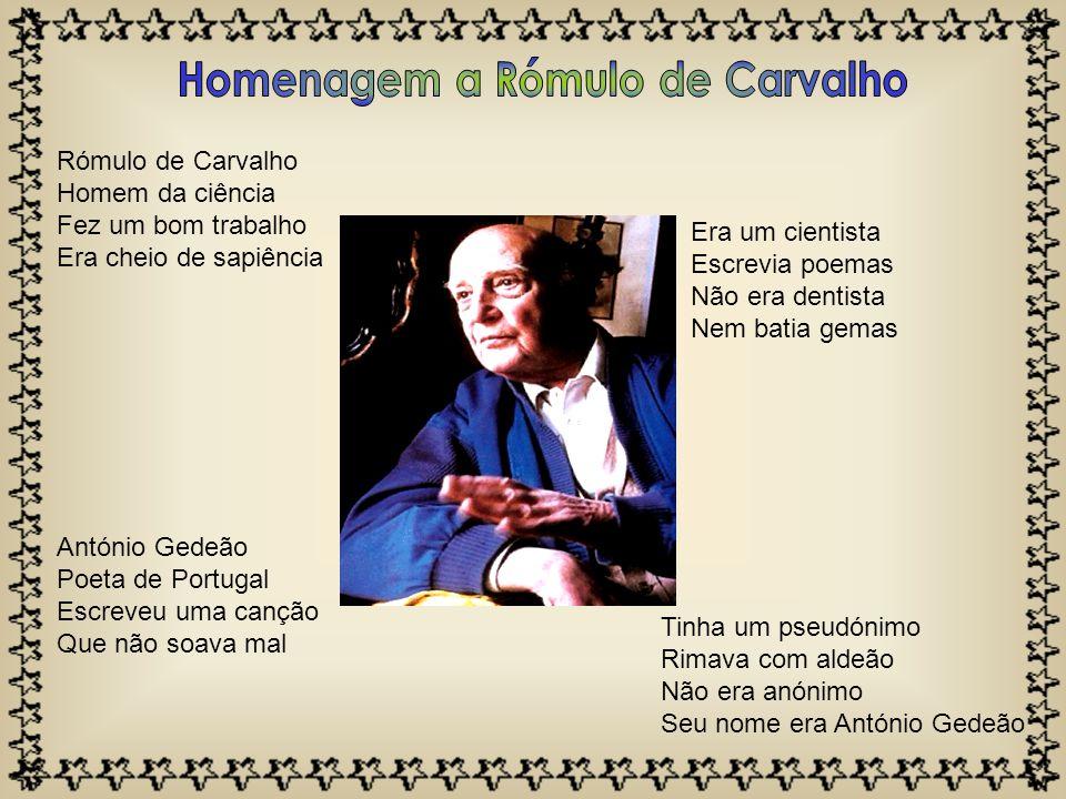 Rómulo de Carvalho Homem da ciência Fez um bom trabalho Era cheio de sapiência António Gedeão Poeta de Portugal Escreveu uma canção Que não soava mal