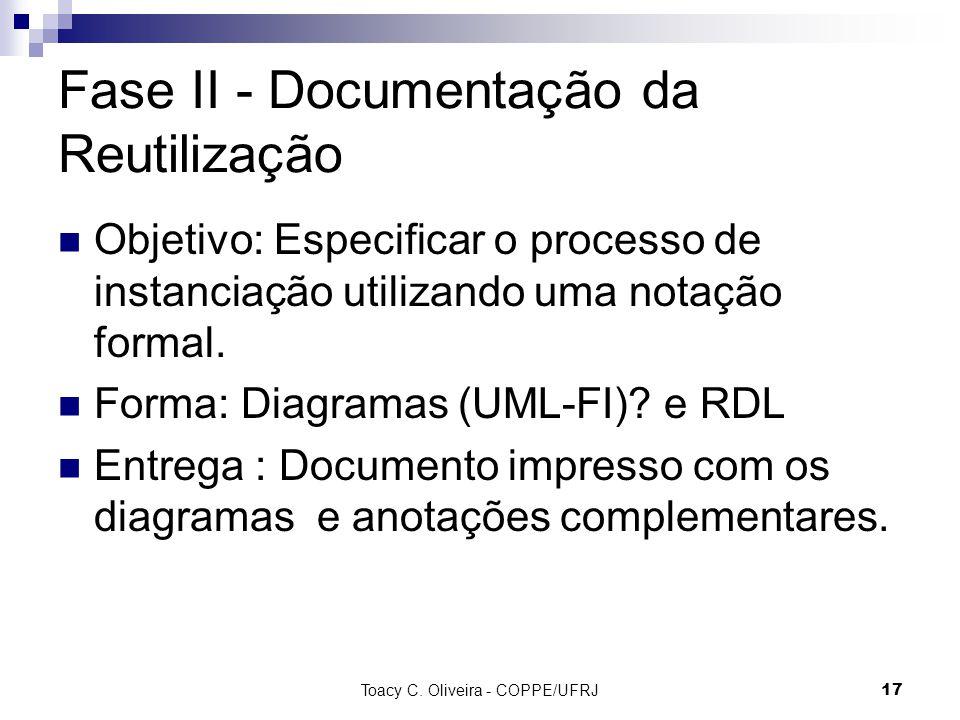 Toacy C. Oliveira - COPPE/UFRJ 17 Fase II - Documentação da Reutilização Objetivo: Especificar o processo de instanciação utilizando uma notação forma