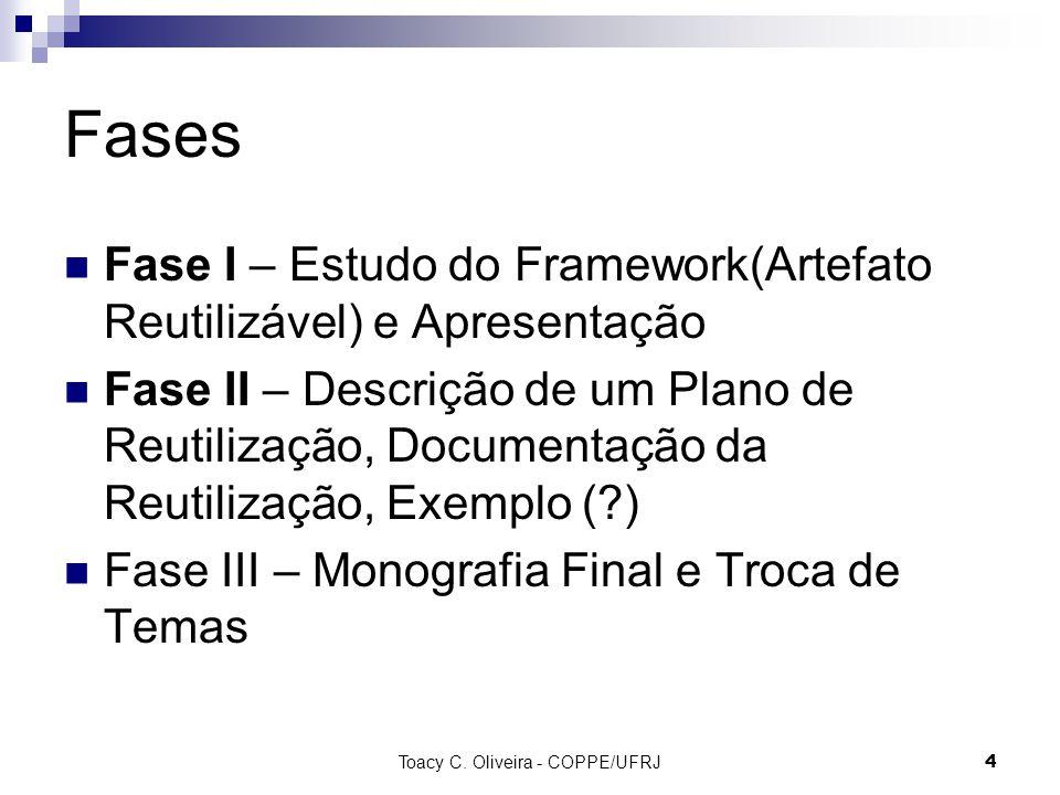 Toacy C. Oliveira - COPPE/UFRJ 4 Fases Fase I – Estudo do Framework(Artefato Reutilizável) e Apresentação Fase II – Descrição de um Plano de Reutiliza