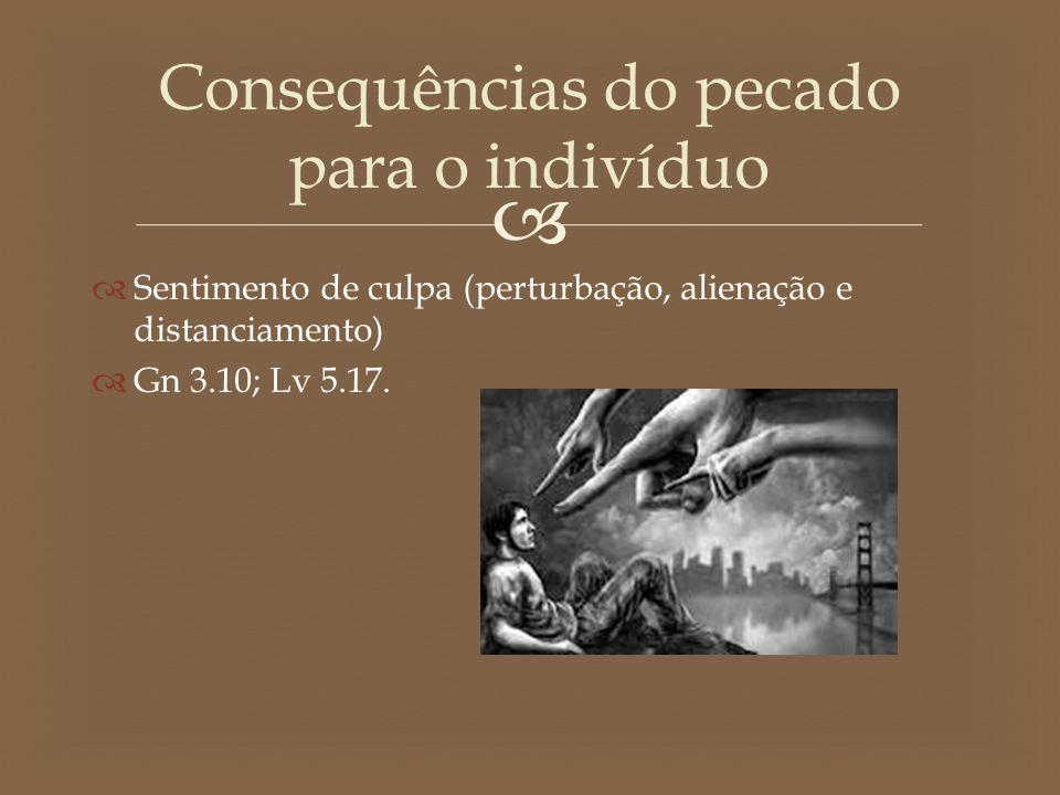   Sentimento de culpa (perturbação, alienação e distanciamento)  Gn 3.10; Lv 5.17. Consequências do pecado para o indivíduo